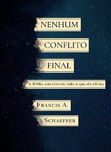 Nenhum conflito final: a Bíblia sem erro em tudo que ela afirma / Francis Schaeffer