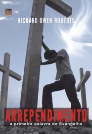 Arrependimento: A primeira palavra do Evangelho / Richard Owen Roberts