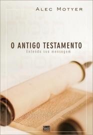 O Antigo Testamento: Entenda a sua mensagem / Alec Motyer