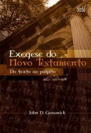 Exegese do Novo Testamento: Do texto ao púlpito / John Grassmick