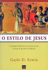 O Estilo de Jesus: Lições Práticas da sua Vida e Ministério / Gayle D. Erwin