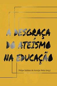 A Desgraça do Ateísmo na Educação / Felipe Sabino org.