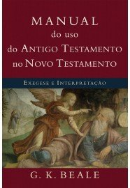 Manual do uso do Antigo Testamento no Novo Testamento: Exegese e interpretação / G. K. Beale