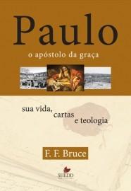 Paulo, o apóstolo da graça : Sua vida, cartas e teologia / F. F. Bruce