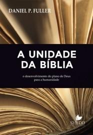 A Unidade da Bíblia: O desenvolvimento do plano de Deus para a humanidade / Daniel P. Fuller
