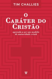 O Caráter do Cristão / Tim Challies