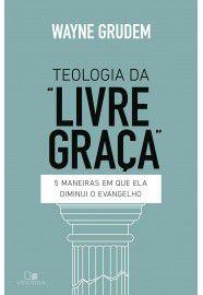 """Teologia da """"livre graça"""": 5 maneiras em que ela diminui o evangelho / Wayne Grudem"""