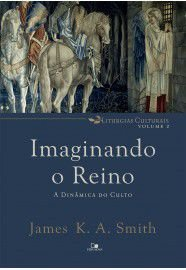 Imaginando o reino: a dinâmica do culto / James k. A. Smith