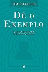 Dê o Exemplo: Seja exemplo de maturidade, conduta, amor, fé e pureza / Tim Challies