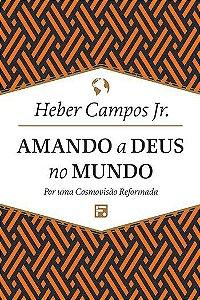 Amando a Deus no mundo: Por uma cosmovisão reformada / Heber Campos Jr.