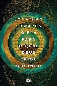 O fim para o qual Deus criou o mundo / Jonathan Edwards