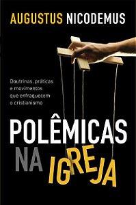 Polêmicas na Igreja: Doutrinas, práticas e movimentos que enfraquecem o cristianismo / Augustus Nicodemus Lopes