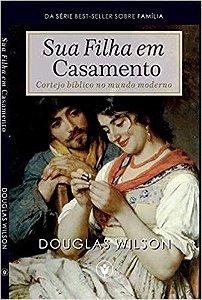 Sua filha em casamento: Cortejo bíblico no mundo moderno / Douglas Wilson