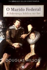 O Marido Federal: A liderança bíblica no lar / Douglas Wilson