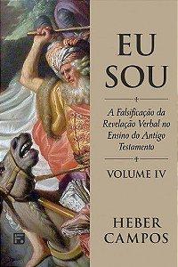 Eu Sou: A falsificação da revelação verbal no ensino do Antigo Testamento - Volume 4 / Heber Carlos de Campos