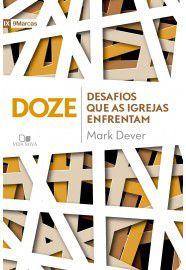 Doze desafios que as igrejas enfrentam / Mark Dever