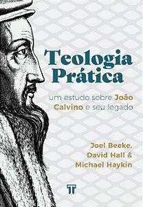 Teologia Prática: Um estudo sobre João Calvino e seu legado / Joel Beeke e Outros