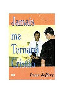 Jamais me tornarei cristão / Peter Jeffery