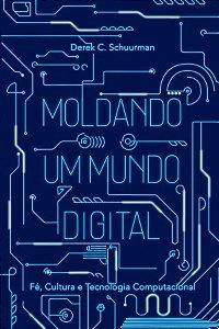 Moldando O Mundo Digital / Derek C. Schuurman