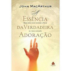 Essencia Da Verdadeira Adoraçao, A / John Macarthur