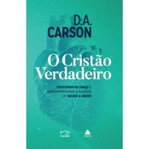 O Cristao Verdadeiro / D.A. Carson