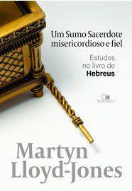 Um Sumo Sacerdote misericordioso e fiel / D. M. Lloyd-Jones