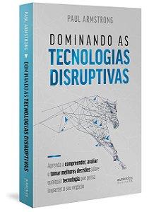 Dominando as Tecnologias Disruptivas: Aprenda a Compreender, Avaliar e Tomar Melhores Decisões
