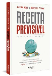 Receita Previsível (Predictable Revenue): Como Implantar a Metodologia Revolucionária de Vendas Outbound
