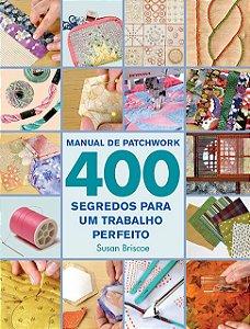 MANUAL DO PATCHWORK – 400 segredos para um trabalho perfeito