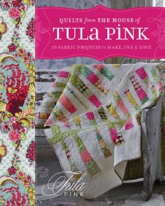 QUILTS FROM THE HOUSE OF TULA PINK - 20 fabric projects to make, use & Love