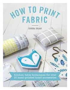 HOW TO PRINT FABRIC – Kitchen-table techniques for over 20 hand-printed home accessories