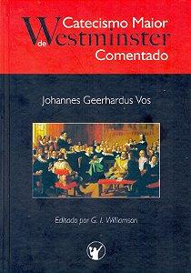 Catecismo Maior de Westiminster Comentado - Johannes Geerhadus Vos