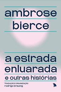 A ESTRADA ENLUARADA E OUTRAS HISTÓRIAS - Ambrose Bierce
