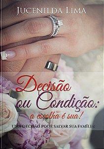 Decisão ou Condição: A escolha é sua! Jucenilda Lima