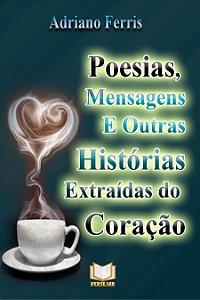Poesias, Mensagens E Outras Histórias Extraídas Do Coração por Adriano Ferris
