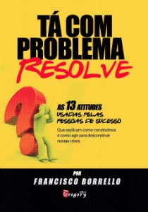 TA COM PROBLEMA? RESOLVE! - AS 13 ATITUDES USADAS PELAS PESSOAS DE SUCESSO