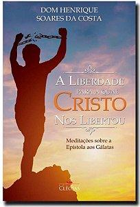 A liberdade para a qual Cristo Nos Libertou - Dom Henrique Soares da Costa (8120)