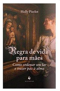 Regra de vida para mães - Como ordenar seu lar e trazer paz à alma - Holly Pierlot (8277)