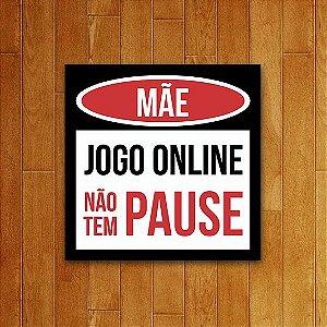 Placa Decorativa - Mãe , Jogo Online não tem PAUSE