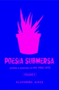 Poesia submersa – volume II - poetas e poemas no RN - 1950-1970