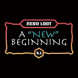 """Nerd Loot 5.1 - A """"New"""" Beginning AVULSA"""