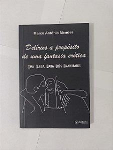 Delírios a Propósito de uma Fantasia Erótica - Marco Antônio Mendes