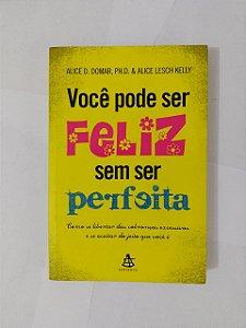 Você Pode Ser Feliz Sem ser Perfeita - Alice D. Domar e Alice Lesch Kelly