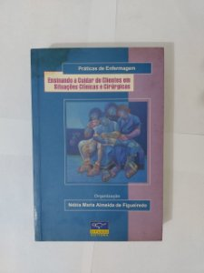 Prática de Enfermagem: Ensinando a Cuidar de Clientes em Situações Clínicas e Cirúrgicas - Nébia Maria Almeida de Figueiredo