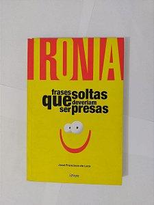 Ironia: Frases soltas que Deveriam ser Presas - José Francisco Lara
