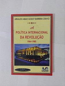 A Política Internacional da Revolução 1964-1985 - Arnaldo Abilio Godoy Barreira Cravo
