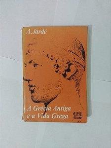 A Grécia Antiga e a Vida Grega - A. Jardé