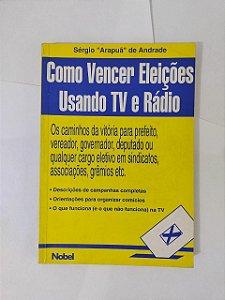 Como Vencer Eleições Usando TV e Rádio - Sérgio Arapuã de Andrade