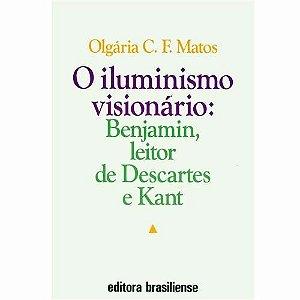 O Iluminismo Visionário: Benjamin, Leitor De Descartes E Kant - Olgária C. F. Matos