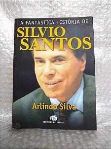 A Fantástica História de Silvio Santos - Arlindo Silva
